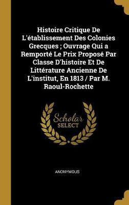 Histoire Critique de l'Établissement Des Colonies Grecques; Ouvrage Qui a Remporté Le Prix Proposé Par Classe d'Histoire Et de Littérature Ancienne de