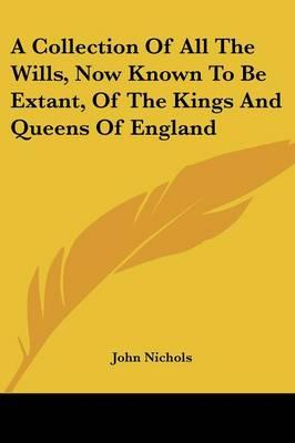 A Collection of All the Wills, Now Known to Be Extant, of the Kings and Queens of England