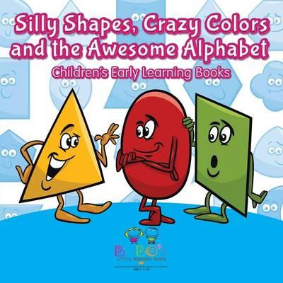 Silly Shapes, Crazy Colors and the Awesome Alphabet - Children's Early Learning Books