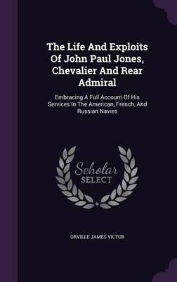 The Life and Exploits of John Paul Jones, Chevalier and Rear Admiral