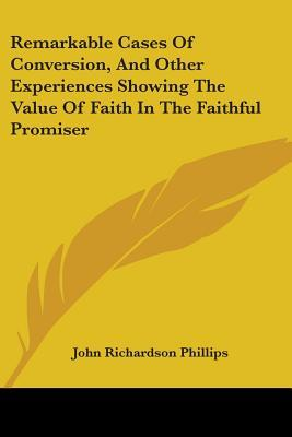 Remarkable Cases of Conversion, and Other Experiences Showing the Value of Faith in the Faithful Promiser