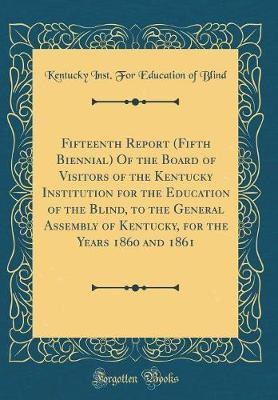 Fifteenth Report (Fifth Biennial) of the Board of Visitors of the Kentucky Institution for the Education of the Blind, to the General Assembly of Kent