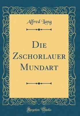 Die Zschorlauer Mundart (Classic Reprint)