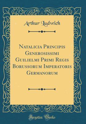 Natalicia Principis Generosissimi Guilielmi Primi Regis Borussorum Imperatoris Germanorum (Classic Reprint)