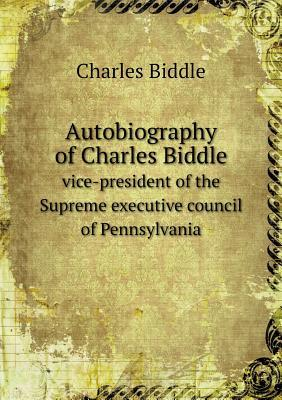 Autobiography of Charles Biddle Vice-President of the Supreme Executive Council of Pennsylvania