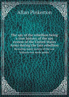 The Spy of the Rebellion Being a True History of the Spy System of the United States Army During the Late Rebellion Revealing Many Secrets of the War Hitherto Not Made Public