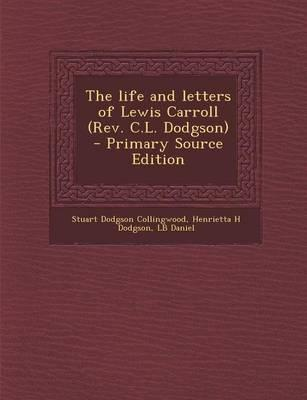 The Life and Letters of Lewis Carroll (REV. C.L. Dodgson) - Primary Source Edition