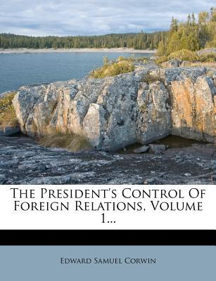 The President's Control of Foreign Relations, Volume 1...