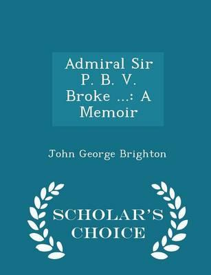 Admiral Sir P. B. V. Broke ...