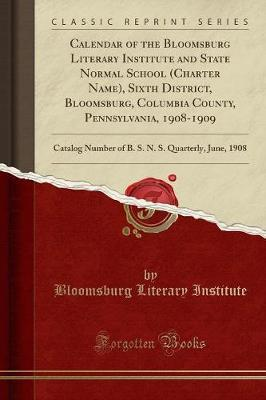 Calendar of the Bloomsburg Literary Institute and State Normal School (Charter Name), Sixth District, Bloomsburg, Columbia County, Pennsylvania, ... N. S. Quarterly, June, 1908 (Classic Reprint)