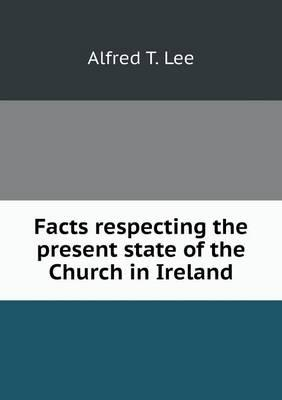 Facts Respecting the Present State of the Church in Ireland