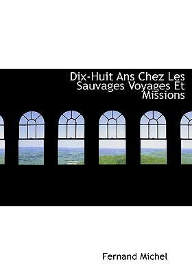 Dix-Huit ANS Chez Les Sauvages Voyages Et Missions