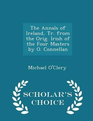 The Annals of Ireland, Tr. from the Orig. Irish of the Four Masters by O. Connellan - Scholar's Choice Edition