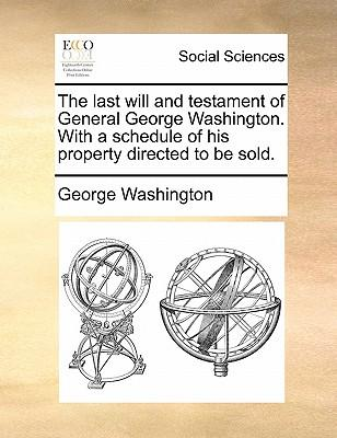 The Last Will and Testament of General George Washington. with a Schedule of His Property Directed to Be Sold