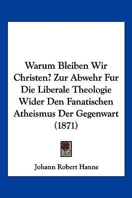 Warum Bleiben Wir Christen? Zur Abwehr Fur Die Liberale Theologie Wider Den Fanatischen Atheismus Der Gegenwart (1871)