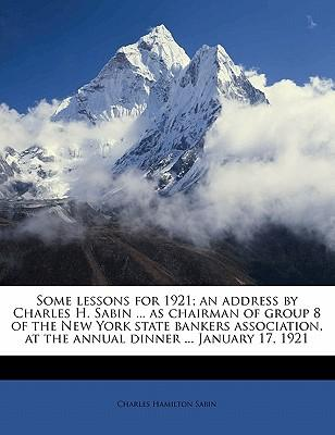 Some Lessons for 1921; An Address by Charles H. Sabin ... as Chairman of Group 8 of the New York State Bankers Association, at the Annual Dinner ... January 17, 1921