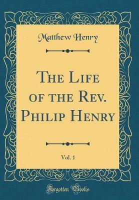 The Life of the Rev. Philip Henry, Vol. 1 (Classic Reprint)