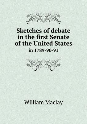 Sketches of Debate in the First Senate of the United States in 1789-90-91