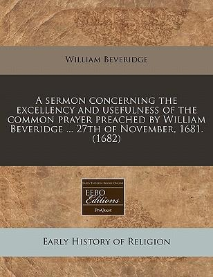 A Sermon Concerning the Excellency and Usefulness of the Common Prayer Preached by William Beveridge 27th of November, 1681. (1682)