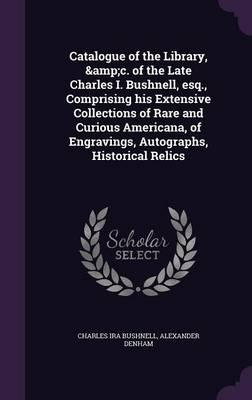 Catalogue of the Library, &C. of the Late Charles I. Bushnell, Esq., Comprising His Extensive Collections of Rare and Curious Americana, of Engravings, Autographs, Historical Relics