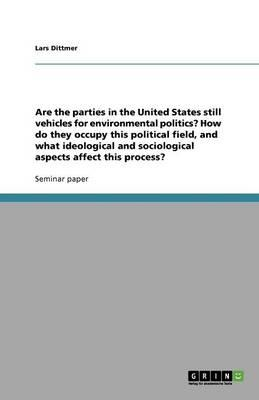 Are the parties in the United States still vehicles for environmental politics? How do they occupy this political field, and what ideological and sociological aspects affect this process?