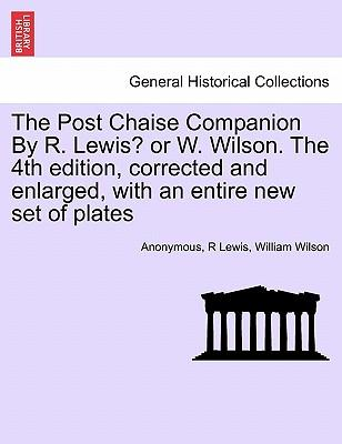 The Post Chaise Companion By R. Lewis? or W. Wilson. The 4th edition, corrected and enlarged, with an entire new set of plates