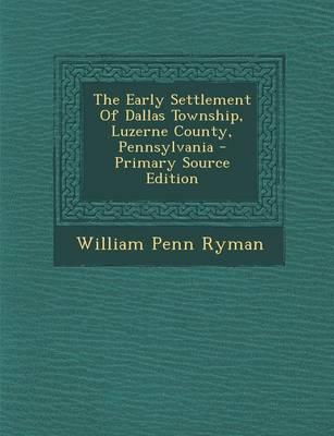 The Early Settlement of Dallas Township, Luzerne County, Pennsylvania