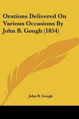 Orations Delivered on Various Occasions by John B. Gough
