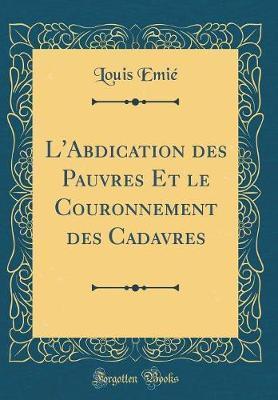 L'Abdication des Pauvres Et le Couronnement des Cadavres (Classic Reprint)