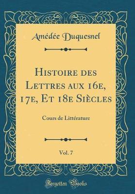 Histoire des Lettres aux 16e, 17e, Et 18e Siècles, Vol. 7