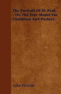 The Portrait of St. Paul - Or, the True Model for Christians and Pastors