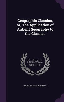 Geographia Classica, Or, the Application of Antient Geography to the Classics