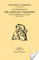 The Treatise on the Apostolic Tradition of St. Hippolytus of Rome, Bishop and Martyr