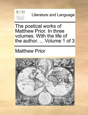 The Poetical Works of Matthew Prior. in Three Volumes. with the Life of the Author. Volume 1 of 3