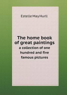 The Home Book of Great Paintings a Collection of One Hundred and Five Famous Pictures