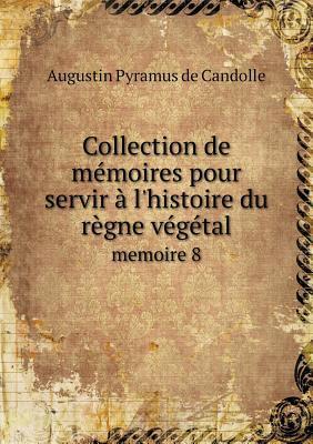 Collection de Memoires Pour Servir A L'Histoire Du Regne Vegetal Memoire 8