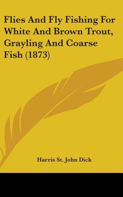 Flies and Fly Fishing for White and Brown Trout, Grayling and Coarse Fish (1873)