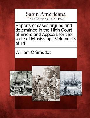 Reports of Cases Argued and Determined in the High Court of Errors and Appeals for the State of Mississippi. Volume 13 of 14