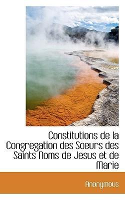 Constitutions de La Congregation Des Soeurs Des Saints Noms de Jesus Et de Marie