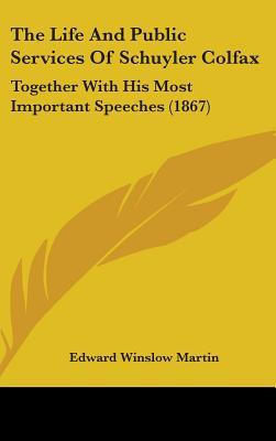 The Life And Public Services Of Schuyler Colfax