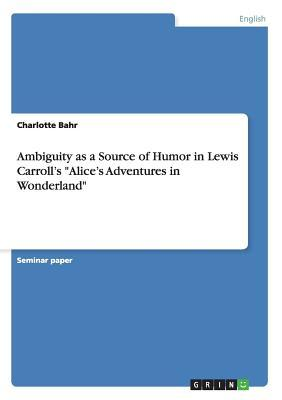 "Ambiguity as a Source of Humor in Lewis Carroll's ""Alice's Adventures in Wonderland"""