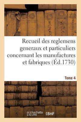 Recueil des Reglemens Généraux et Particuliers, des Manufactures et Fabriques du Royaume Tome 4