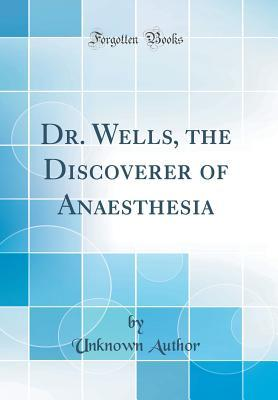 Dr. Wells, the Discoverer of Anaesthesia (Classic Reprint)