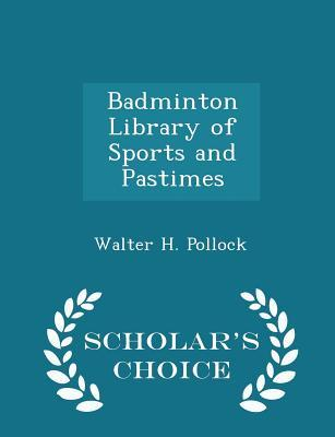 Badminton Library of Sports and Pastimes - Scholar's Choice Edition