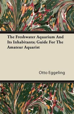 The Freshwater Aquarium And Its Inhabitants; Guide For The Amateur Aquarist