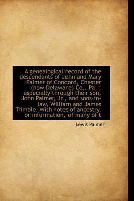 A Genealogical Record of the Descendants of John and Mary Palmer of Concord, Chester (Now Delaware)