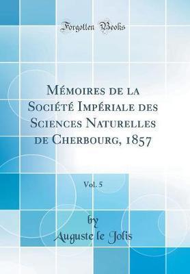Mémoires de la Société Impériale des Sciences Naturelles de Cherbourg, 1857, Vol. 5 (Classic Reprint)