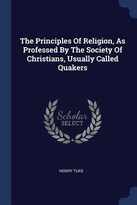 The Principles of Religion, as Professed by the Society of Christians, Usually Called Quakers