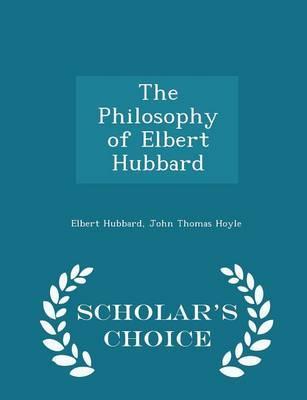 The Philosophy of Elbert Hubbard - Scholar's Choice Edition