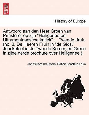 Antwoord aan den Heer Groen van Prinsterer op zijn Heiligerlee en Ultramontaansche kritiek ... Tweede druk. (no. 3. De Heeren Fruin in de Gids, ... in zijne derde brochure over Heiligerlee.).